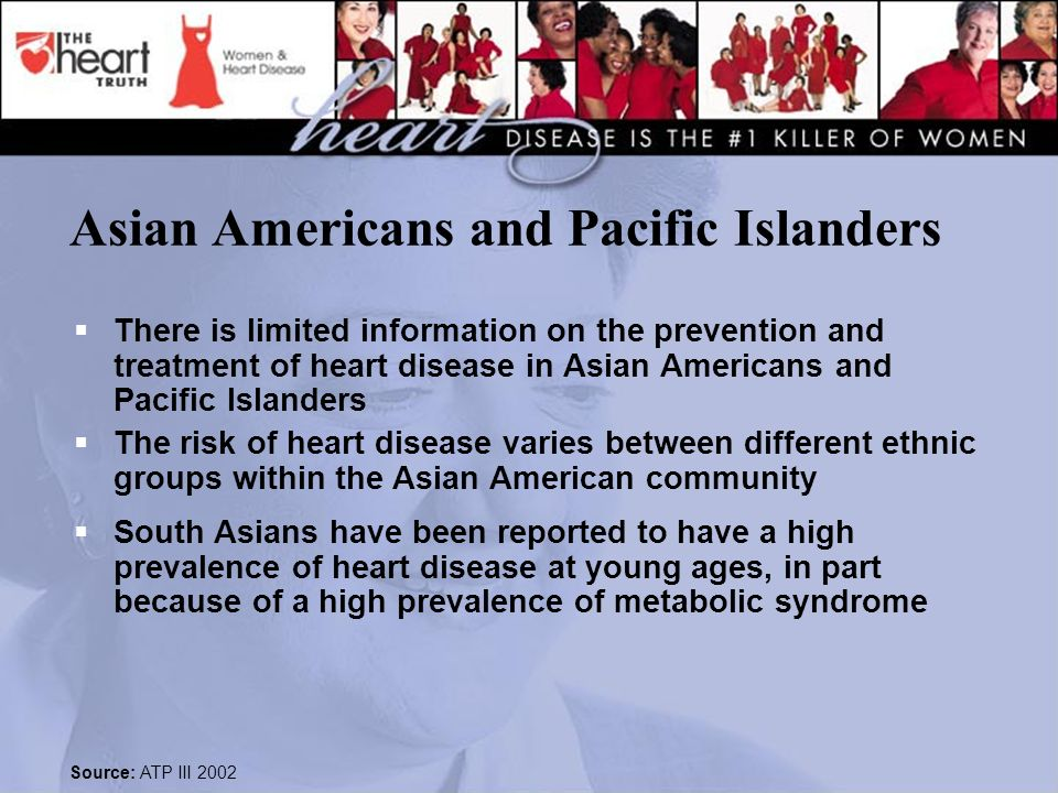 Asian Americans and Pacific Islanders  There is limited information on the prevention and treatment of heart disease in Asian Americans and Pacific Islanders  The risk of heart disease varies between different ethnic groups within the Asian American community  South Asians have been reported to have a high prevalence of heart disease at young ages, in part because of a high prevalence of metabolic syndrome Source: ATP III 2002