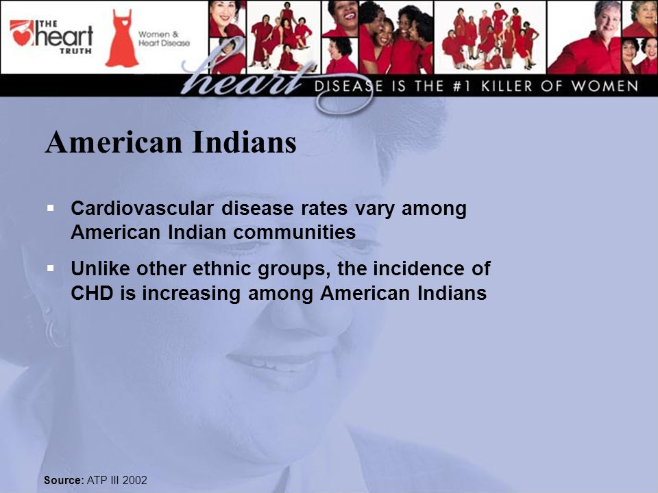 American Indians  Cardiovascular disease rates vary among American Indian communities  Unlike other ethnic groups, the incidence of CHD is increasing among American Indians Source: ATP III 2002