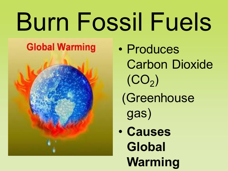 Burn Fossil Fuels Produces Carbon Dioxide (CO 2 ) (Greenhouse gas) Causes Global Warming Melts the Ice Caps