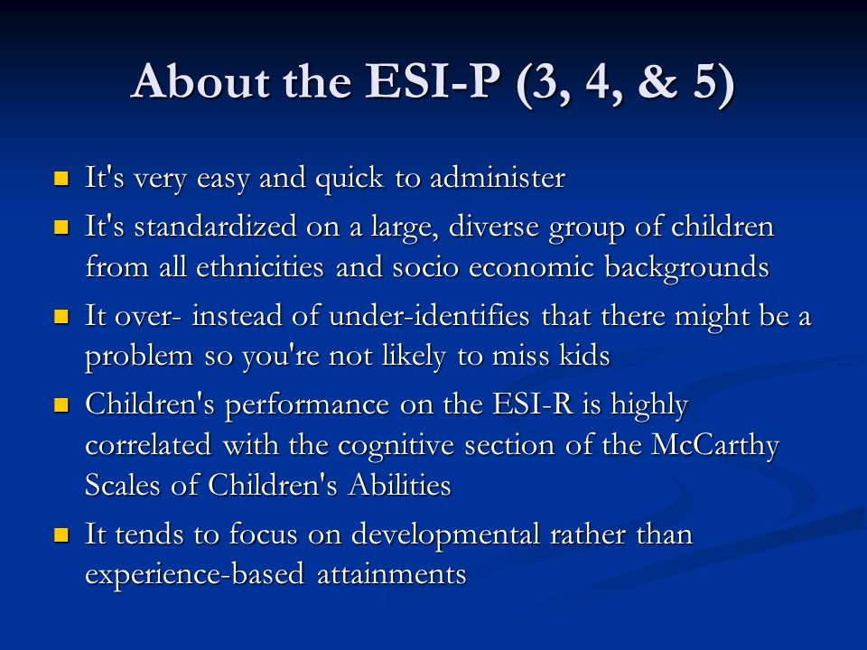 About the ESI-P (3, 4, & 5) It s very easy and quick to administer It s very easy and quick to administer It s standardized on a large, diverse group of children from all ethnicities and socio economic backgrounds It s standardized on a large, diverse group of children from all ethnicities and socio economic backgrounds It over- instead of under-identifies that there might be a problem so you re not likely to miss kids It over- instead of under-identifies that there might be a problem so you re not likely to miss kids Children s performance on the ESI-R is highly correlated with the cognitive section of the McCarthy Scales of Children s Abilities Children s performance on the ESI-R is highly correlated with the cognitive section of the McCarthy Scales of Children s Abilities It tends to focus on developmental rather than experience-based attainments It tends to focus on developmental rather than experience-based attainments