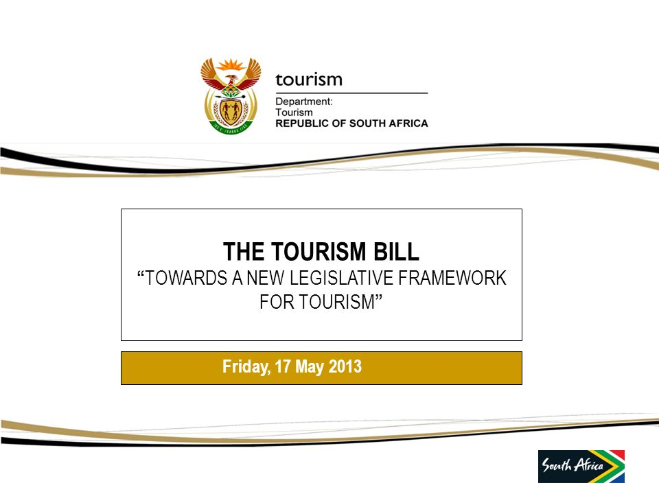 THE TOURISM BILL TOWARDS A NEW LEGISLATIVE FRAMEWORK FOR TOURISM Friday, 17 May 2013