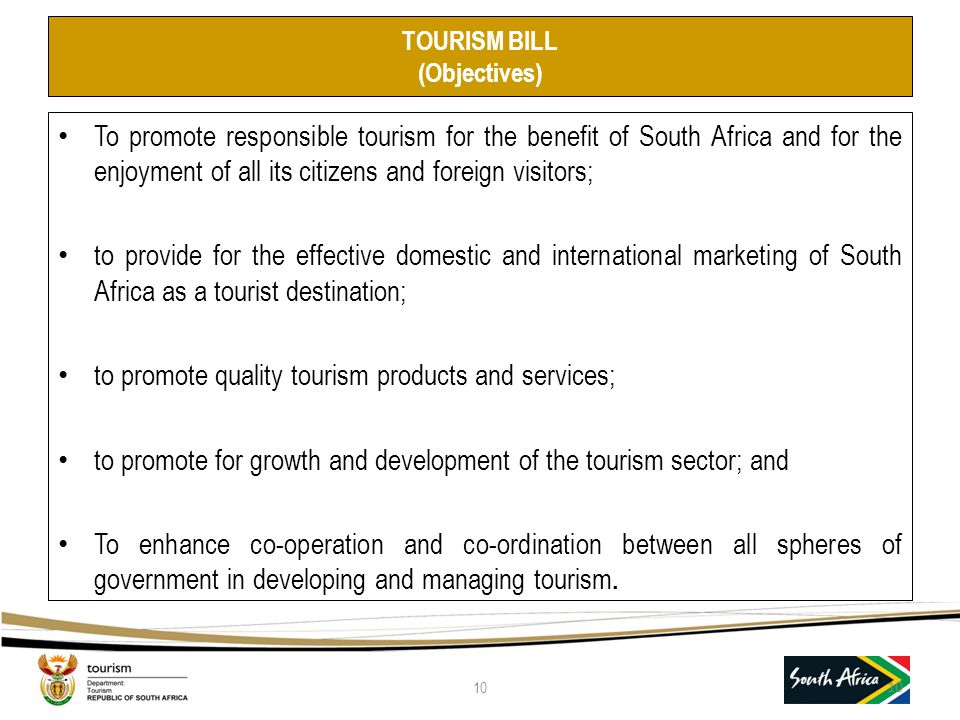 TOURISM BILL (Objectives) To promote responsible tourism for the benefit of South Africa and for the enjoyment of all its citizens and foreign visitors; to provide for the effective domestic and international marketing of South Africa as a tourist destination; to promote quality tourism products and services; to promote for growth and development of the tourism sector; and To enhance co-operation and co-ordination between all spheres of government in developing and managing tourism.