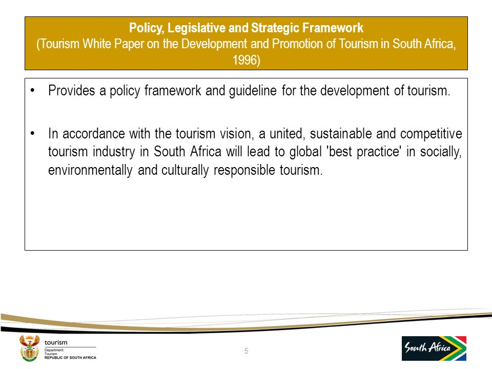 Policy, Legislative and Strategic Framework (Tourism White Paper on the Development and Promotion of Tourism in South Africa, 1996) Provides a policy framework and guideline for the development of tourism.