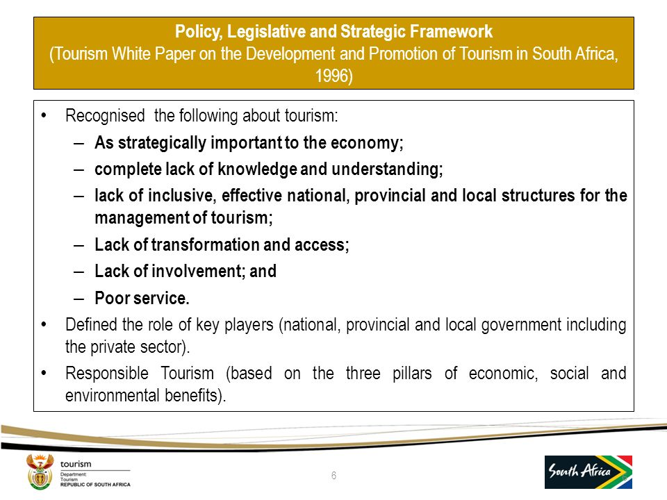 Policy, Legislative and Strategic Framework (Tourism White Paper on the Development and Promotion of Tourism in South Africa, 1996) Recognised the following about tourism: – As strategically important to the economy; – complete lack of knowledge and understanding; – lack of inclusive, effective national, provincial and local structures for the management of tourism; – Lack of transformation and access; – Lack of involvement; and – Poor service.