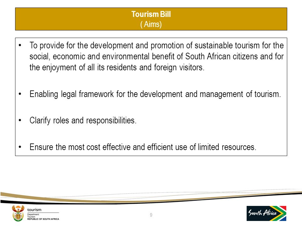 Tourism Bill ( Aims) To provide for the development and promotion of sustainable tourism for the social, economic and environmental benefit of South African citizens and for the enjoyment of all its residents and foreign visitors.