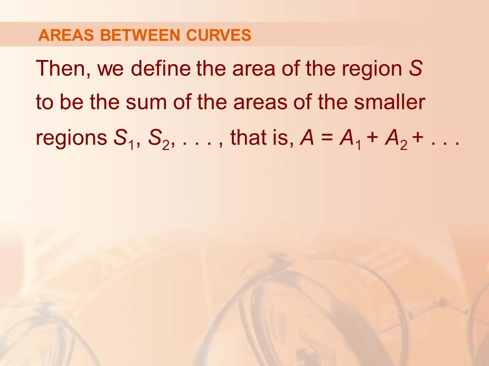 Then, we define the area of the region S to be the sum of the areas of the smaller regions S 1, S 2,..., that is, A = A 1 + A