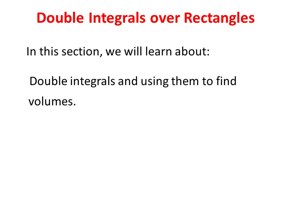 In this section, we will learn about: Double integrals and using them to find volumes.