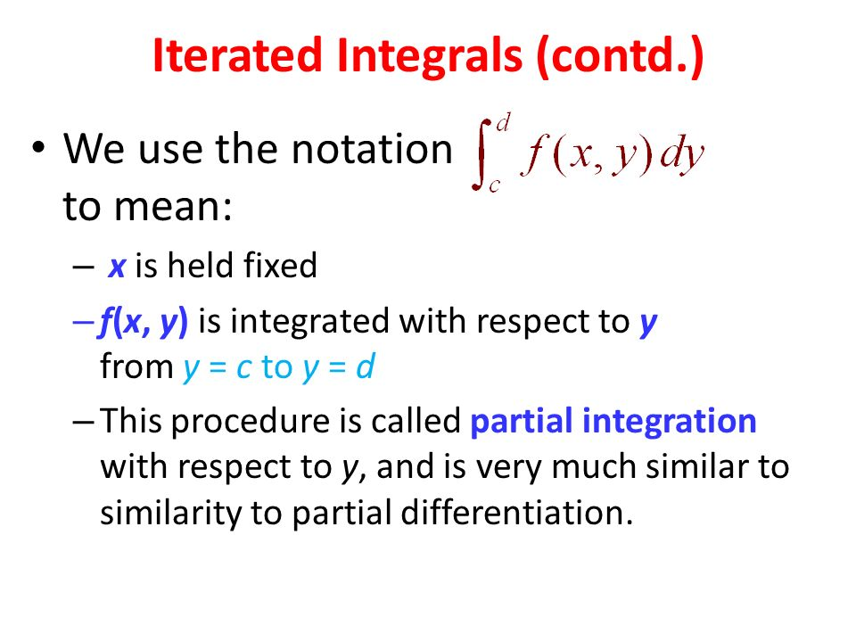 Iterated Integrals (contd.) We use the notation to mean: – x is held fixed – f(x, y) is integrated with respect to y from y = c to y = d – This procedure is called partial integration with respect to y, and is very much similar to similarity to partial differentiation.