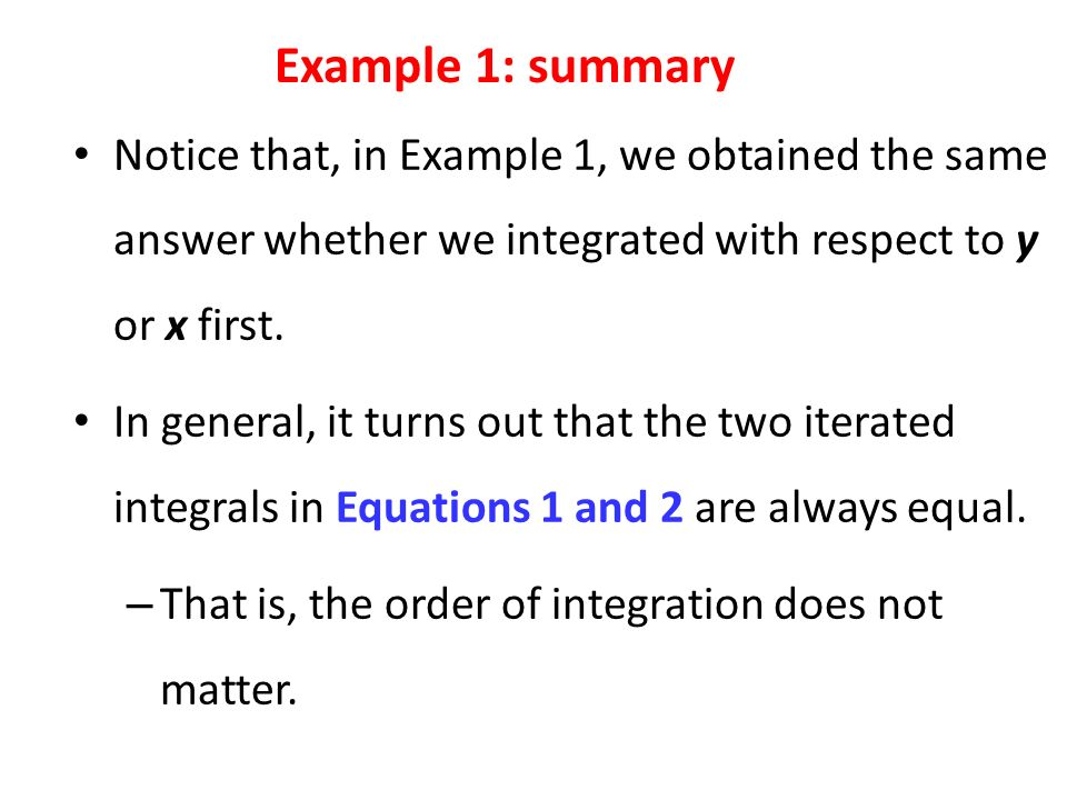 Notice that, in Example 1, we obtained the same answer whether we integrated with respect to y or x first.