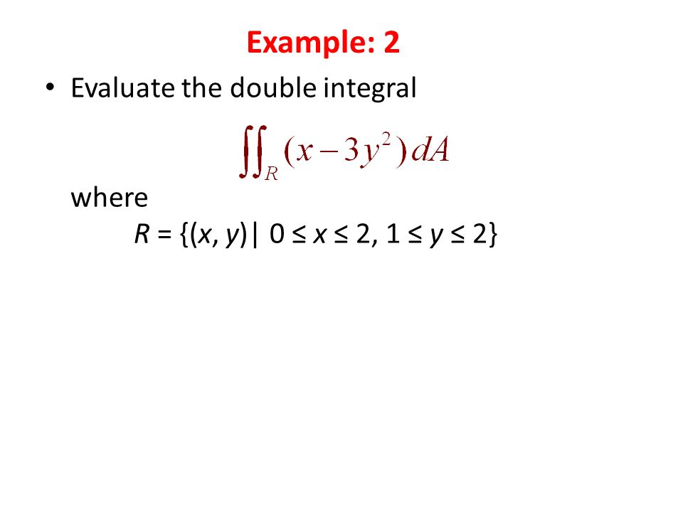 Evaluate the double integral where R = {(x, y)| 0 ≤ x ≤ 2, 1 ≤ y ≤ 2} Example: 2