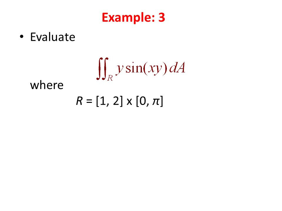Evaluate where R = [1, 2] x [0, π] Example: 3