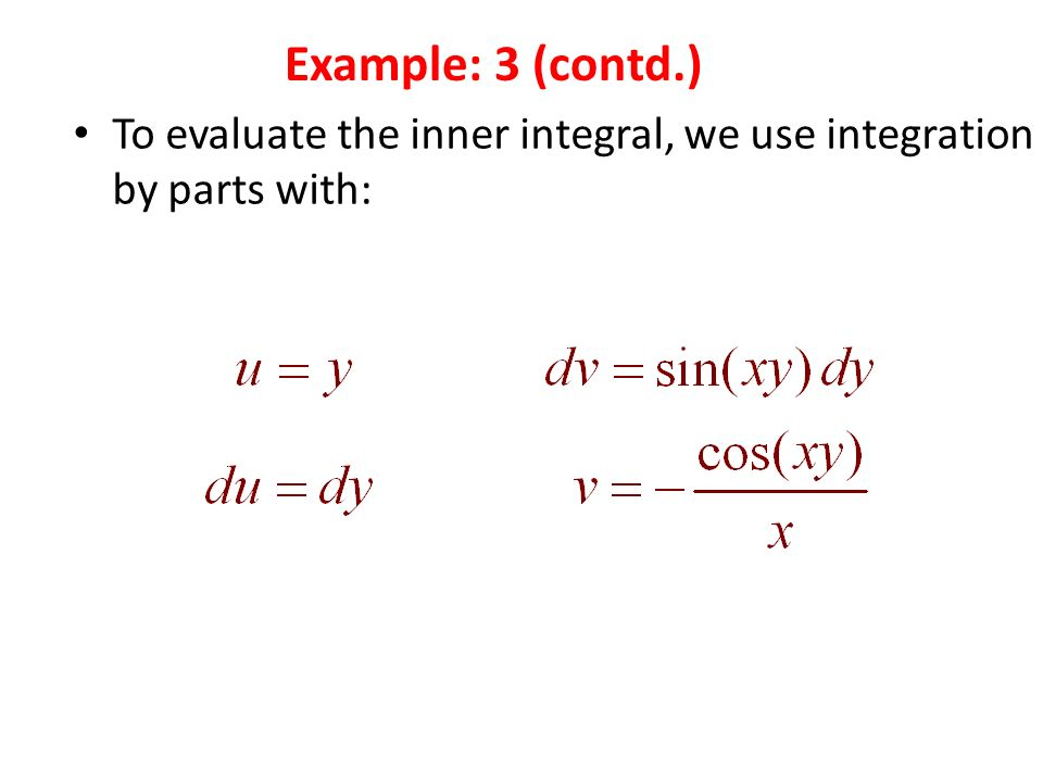 To evaluate the inner integral, we use integration by parts with: Example: 3 (contd.)