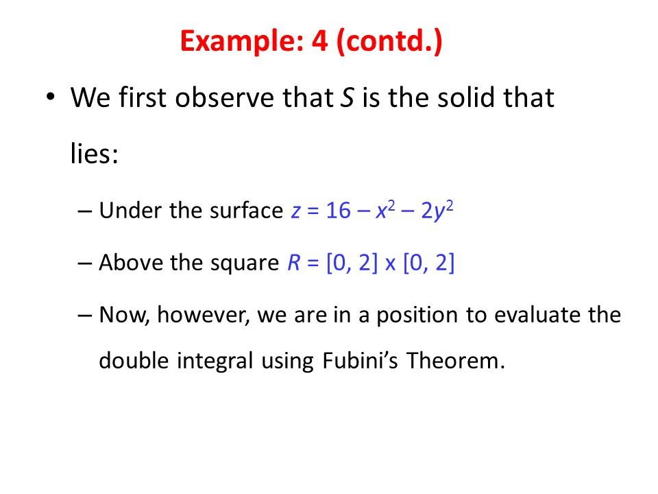 We first observe that S is the solid that lies: – Under the surface z = 16 – x 2 – 2y 2 – Above the square R = [0, 2] x [0, 2] – Now, however, we are in a position to evaluate the double integral using Fubini's Theorem.