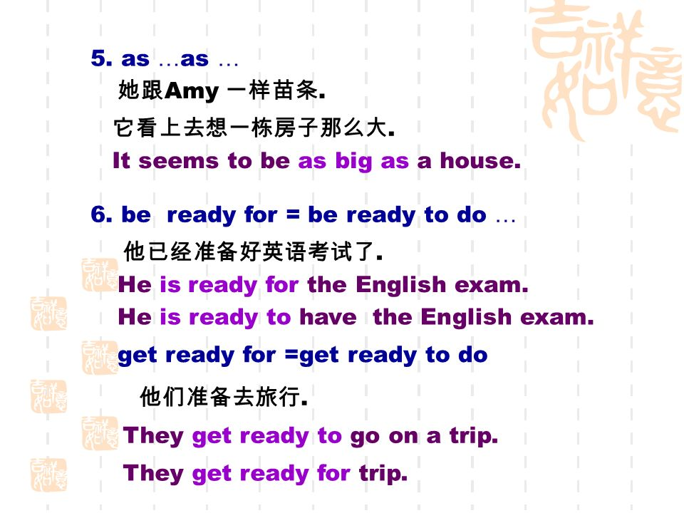 5. as … as … 她跟 Amy 一样苗条. 它看上去想一栋房子那么大. It seems to be as big as a house.