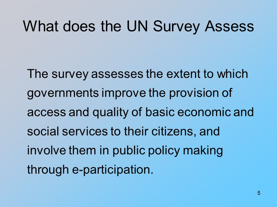 5 What does the UN Survey Assess The survey assesses the extent to which governments improve the provision of access and quality of basic economic and social services to their citizens, and involve them in public policy making through e-participation.