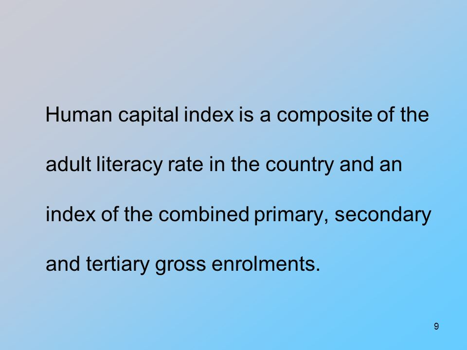 9 Human capital index is a composite of the adult literacy rate in the country and an index of the combined primary, secondary and tertiary gross enrolments.