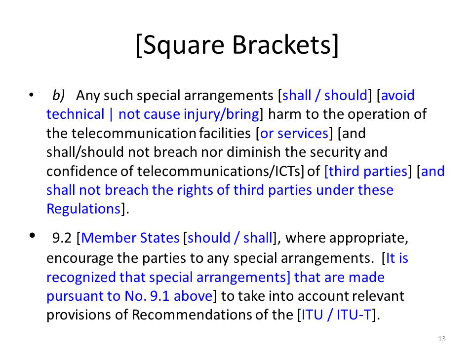 [Square Brackets] b)Any such special arrangements [shall / should] [avoid technical | not cause injury/bring] harm to the operation of the telecommunication facilities [or services] [and shall/should not breach nor diminish the security and confidence of telecommunications/ICTs] of [third parties] [and shall not breach the rights of third parties under these Regulations].
