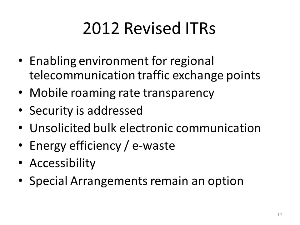 2012 Revised ITRs Enabling environment for regional telecommunication traffic exchange points Mobile roaming rate transparency Security is addressed Unsolicited bulk electronic communication Energy efficiency / e-waste Accessibility Special Arrangements remain an option 17