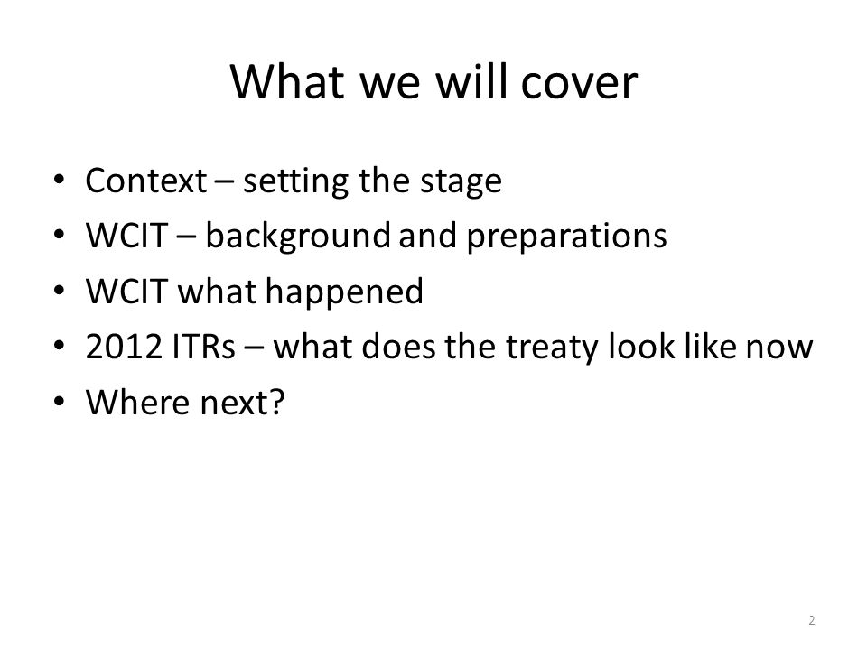 What we will cover Context – setting the stage WCIT – background and preparations WCIT what happened 2012 ITRs – what does the treaty look like now Where next.