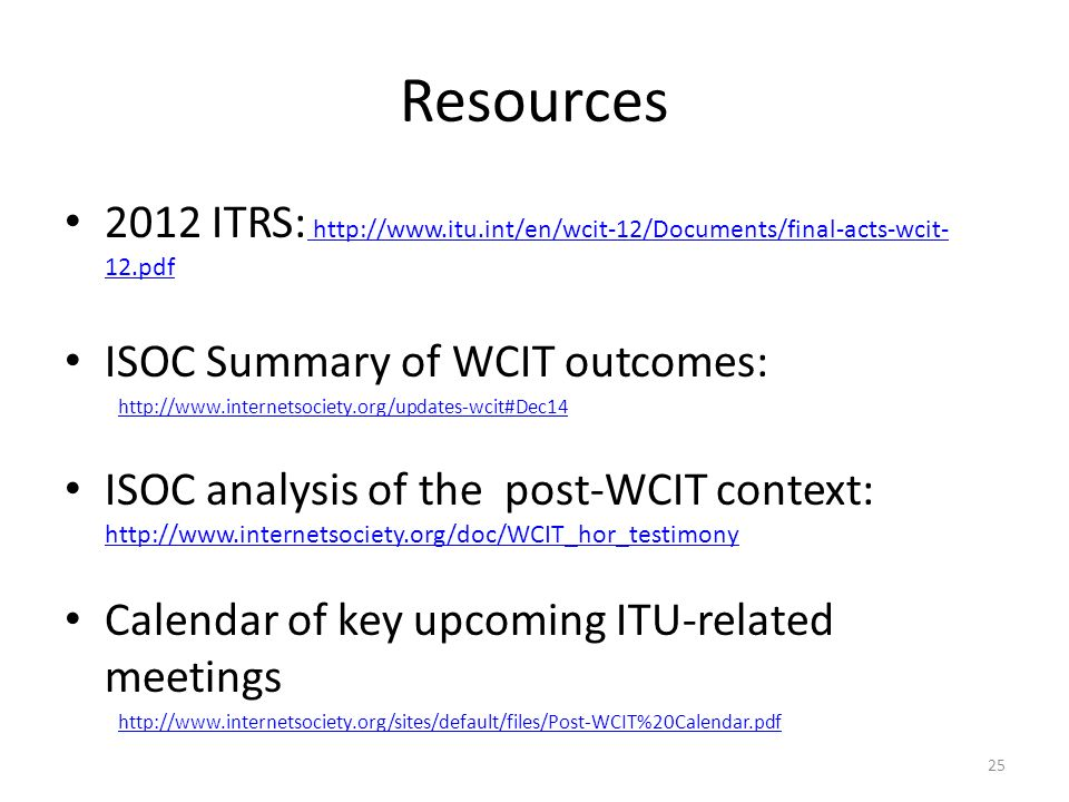 Resources 2012 ITRS:   12.pdf   12.pdf ISOC Summary of WCIT outcomes:   ISOC analysis of the post-WCIT context:     Calendar of key upcoming ITU-related meetings   25