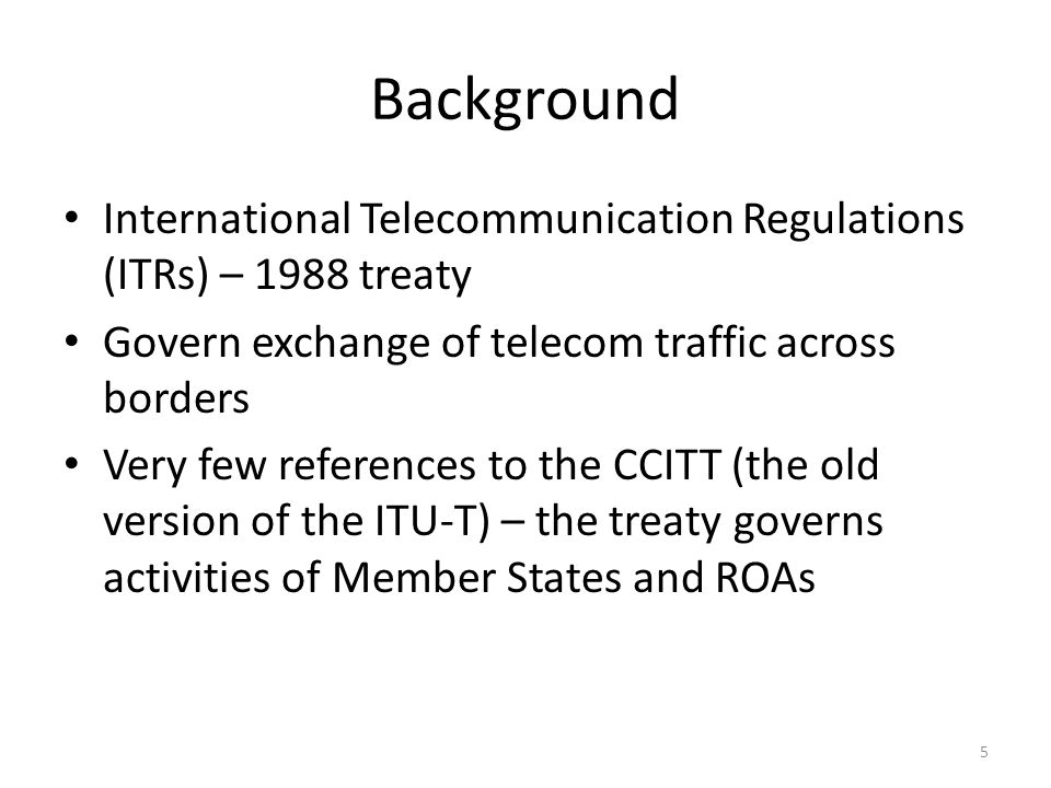 Background International Telecommunication Regulations (ITRs) – 1988 treaty Govern exchange of telecom traffic across borders Very few references to the CCITT (the old version of the ITU-T) – the treaty governs activities of Member States and ROAs 5