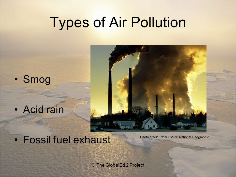 Types of Air Pollution Smog Acid rain Fossil fuel exhaust © The GlobalEd 2 Project Photo credit: Peter Essick, National Geographic