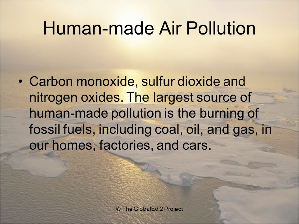 Human-made Air Pollution Carbon monoxide, sulfur dioxide and nitrogen oxides.