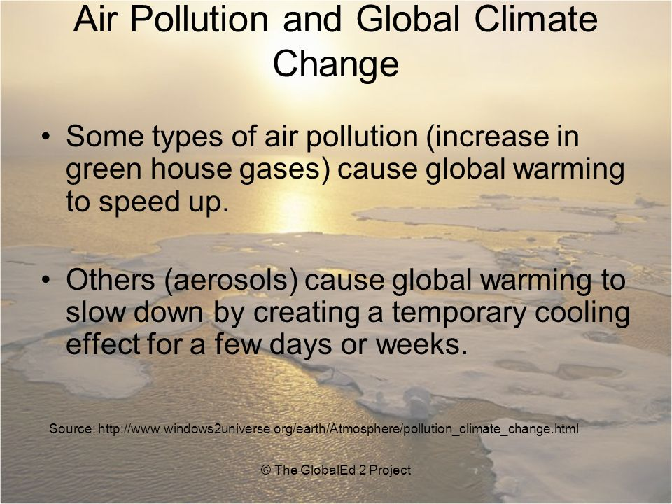 Air Pollution and Global Climate Change Some types of air pollution (increase in green house gases) cause global warming to speed up.