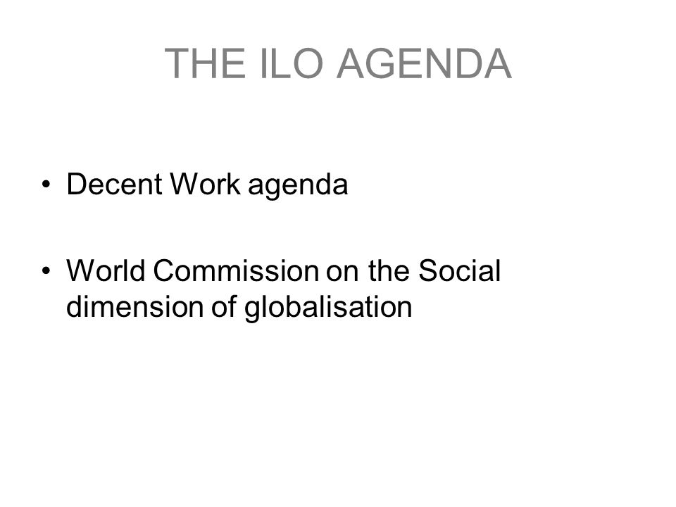 THE ILO AGENDA Decent Work agenda World Commission on the Social dimension of globalisation