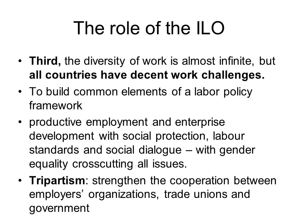 The role of the ILO Third, the diversity of work is almost infinite, but all countries have decent work challenges.