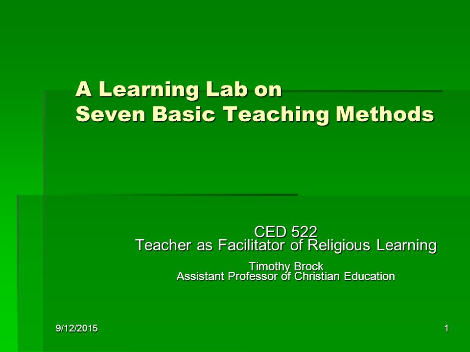 9/12/20151 A Learning Lab on Seven Basic Teaching Methods CED 522 Teacher as Facilitator of Religious Learning Timothy Brock Assistant Professor of Christian Education