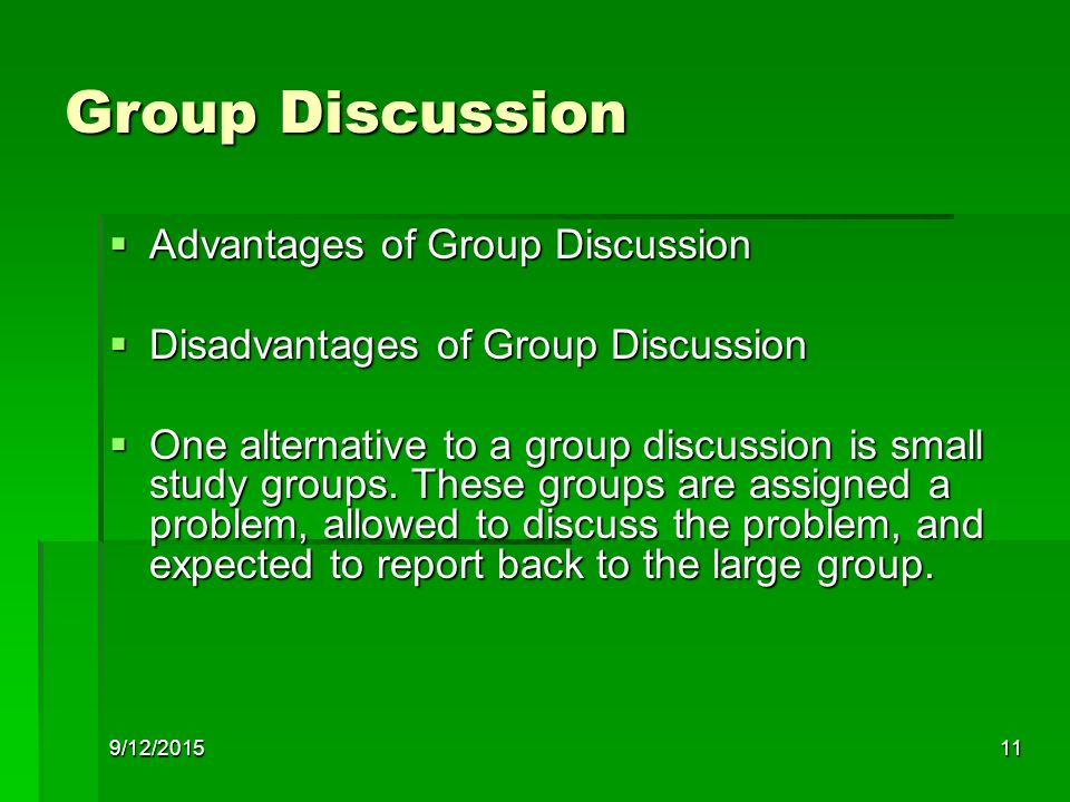 9/12/201511 Group Discussion  Advantages of Group Discussion  Disadvantages of Group Discussion  One alternative to a group discussion is small study groups.
