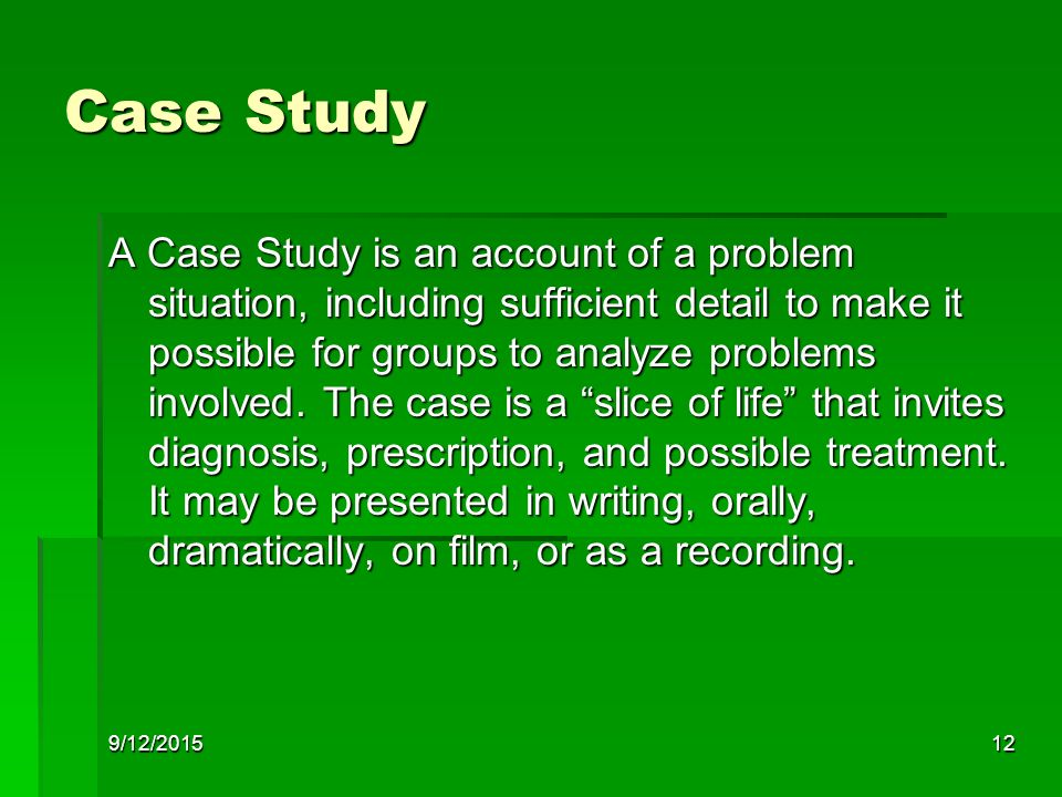 9/12/201512 Case Study A Case Study is an account of a problem situation, including sufficient detail to make it possible for groups to analyze problems involved.
