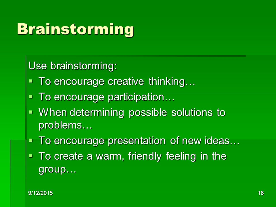 9/12/201516 Brainstorming Use brainstorming:  To encourage creative thinking…  To encourage participation…  When determining possible solutions to problems…  To encourage presentation of new ideas…  To create a warm, friendly feeling in the group…