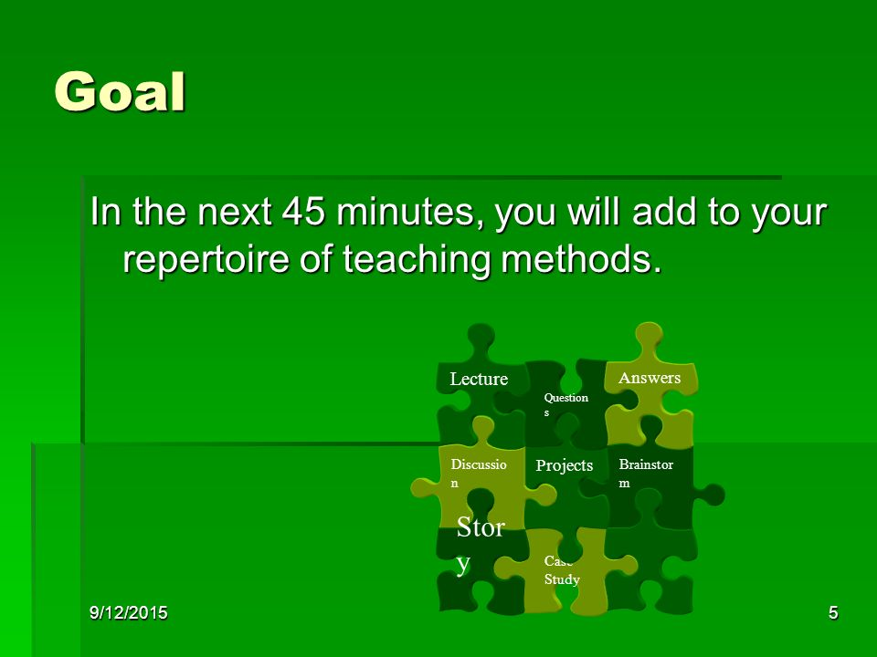 9/12/20155 Goal In the next 45 minutes, you will add to your repertoire of teaching methods.