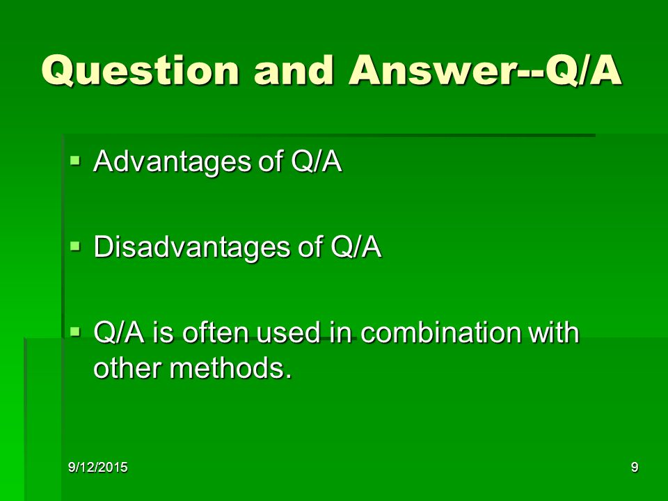 9/12/20159 Question and Answer--Q/A  Advantages of Q/A  Disadvantages of Q/A  Q/A is often used in combination with other methods.