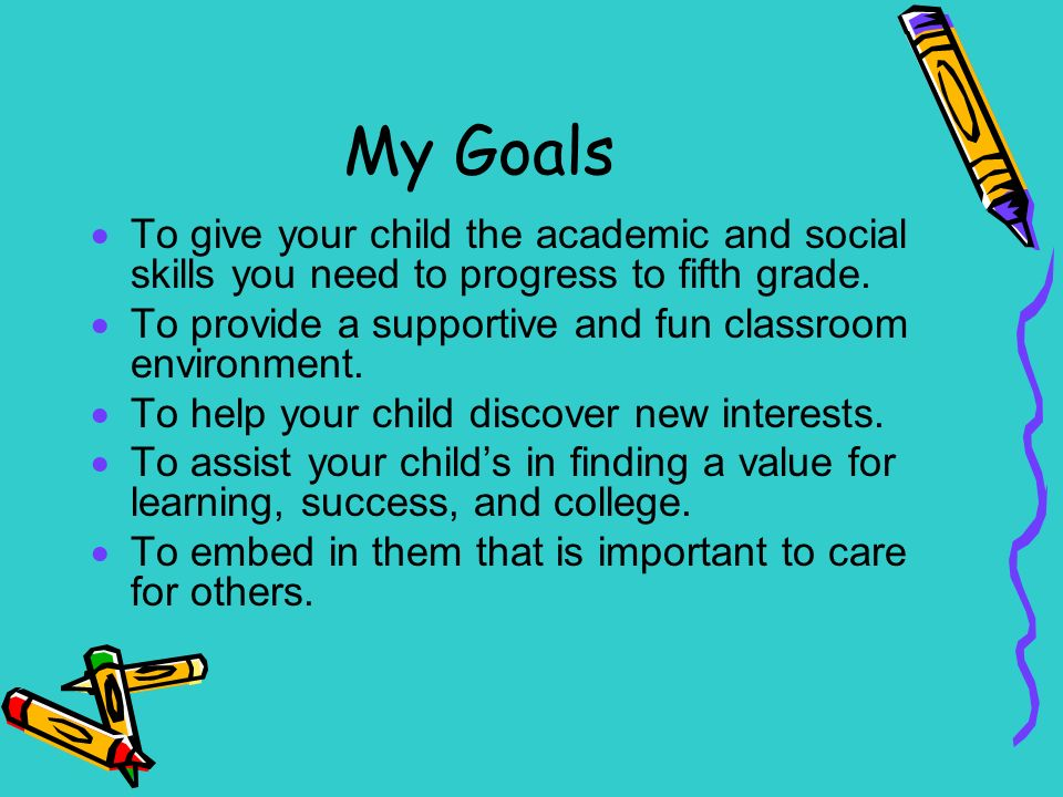 My Goals  To give your child the academic and social skills you need to progress to fifth grade.