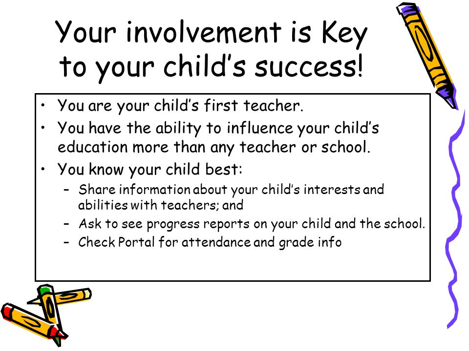Your involvement is Key to your child's success. You are your child's first teacher.