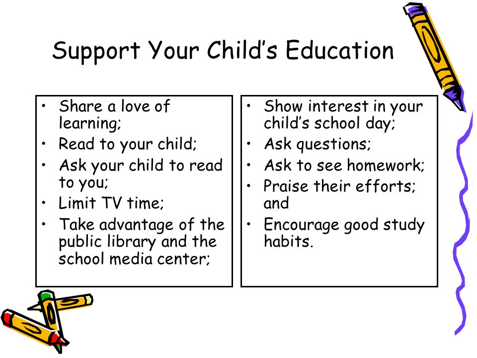 Support Your Child's Education Share a love of learning; Read to your child; Ask your child to read to you; Limit TV time; Take advantage of the public library and the school media center; Show interest in your child's school day; Ask questions; Ask to see homework; Praise their efforts; and Encourage good study habits.