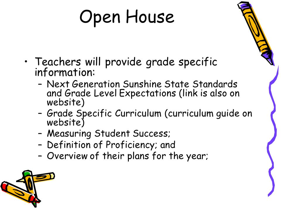 Open House Teachers will provide grade specific information: –Next Generation Sunshine State Standards and Grade Level Expectations (link is also on website) –Grade Specific Curriculum (curriculum guide on website) –Measuring Student Success; –Definition of Proficiency; and –Overview of their plans for the year;