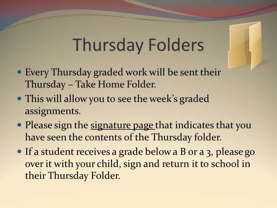 Thursday Folders Every Thursday graded work will be sent their Thursday – Take Home Folder.