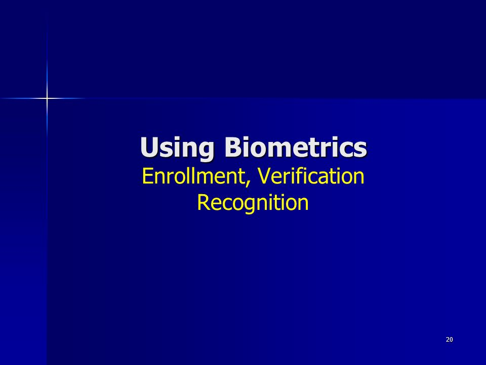 20 Using Biometrics Using Biometrics Enrollment, Verification Recognition