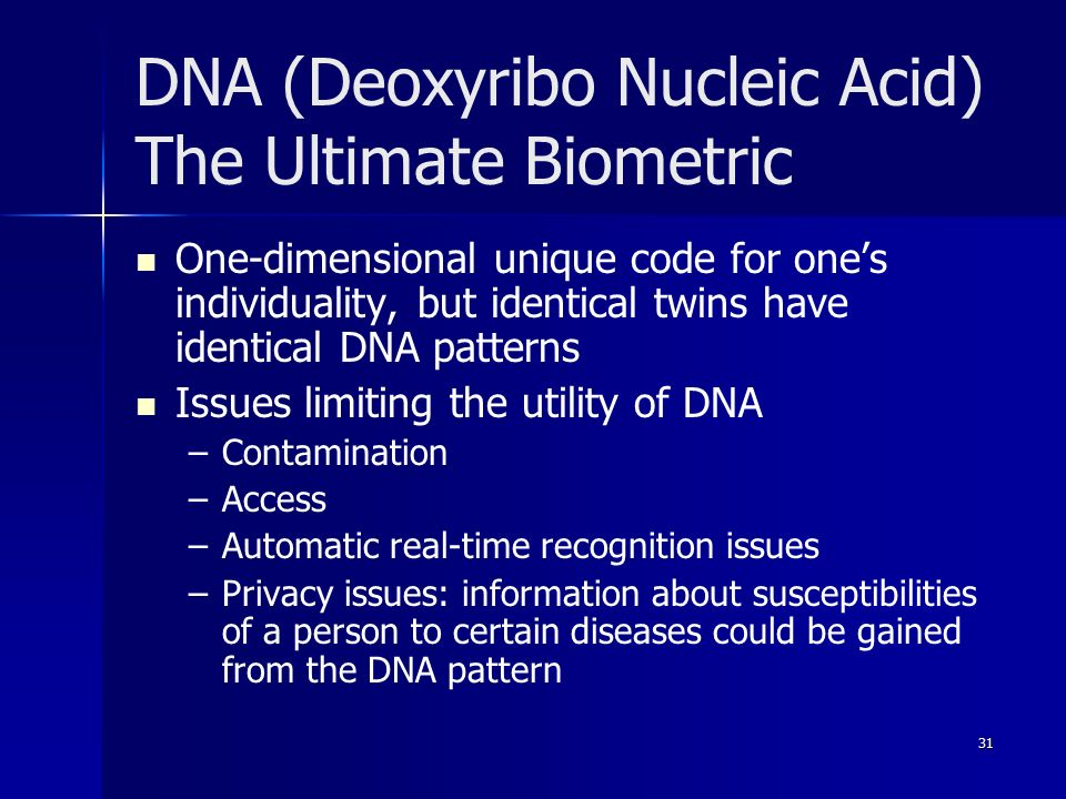 31 DNA (Deoxyribo Nucleic Acid) The Ultimate Biometric One-dimensional unique code for one's individuality, but identical twins have identical DNA patterns Issues limiting the utility of DNA – –Contamination – –Access – –Automatic real-time recognition issues – –Privacy issues: information about susceptibilities of a person to certain diseases could be gained from the DNA pattern