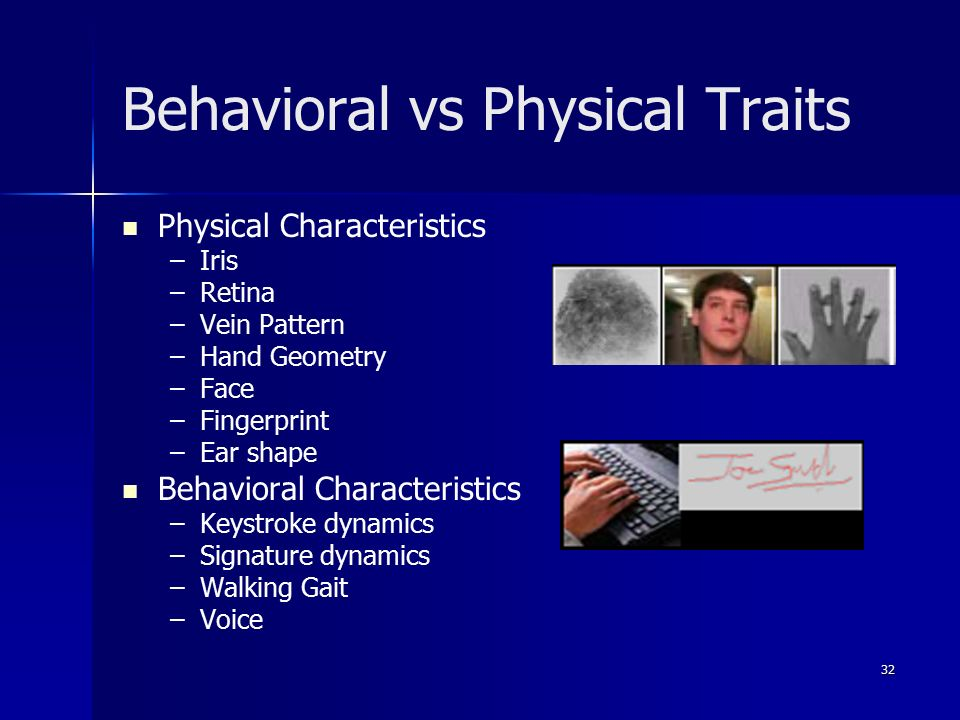 32 Behavioral vs Physical Traits Physical Characteristics – –Iris – –Retina – –Vein Pattern – –Hand Geometry – –Face – –Fingerprint – –Ear shape Behavioral Characteristics – –Keystroke dynamics – –Signature dynamics – –Walking Gait – –Voice