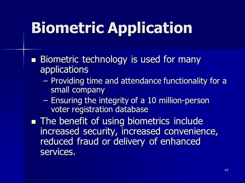 47 Biometric Application Biometric technology is used for many applications Biometric technology is used for many applications –Providing time and attendance functionality for a small company –Ensuring the integrity of a 10 million-person voter registration database The benefit of using biometrics include increased security, increased convenience, reduced fraud or delivery of enhanced services.