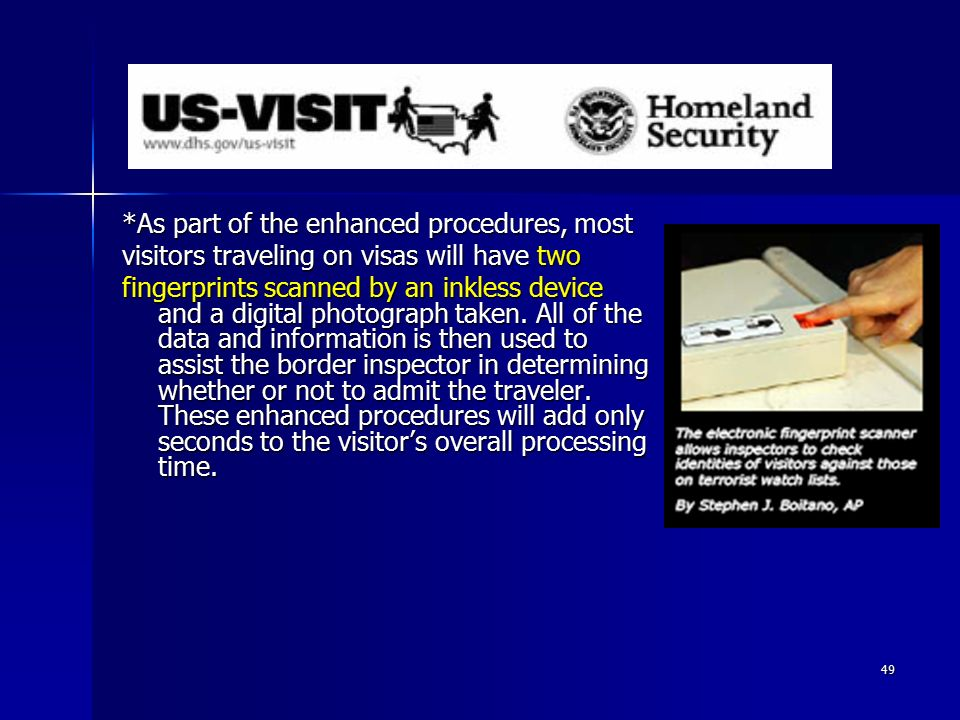 49 *As part of the enhanced procedures, most visitors traveling on visas will have two fingerprints scanned by an inkless device and a digital photograph taken.