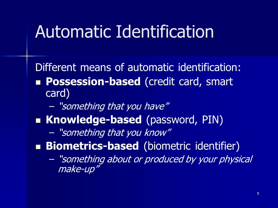5 Automatic Identification Different means of automatic identification: Possession-based (credit card, smart card) – – something that you have Knowledge-based (password, PIN) – – something that you know Biometrics-based (biometric identifier) – – something about or produced by your physical make-up