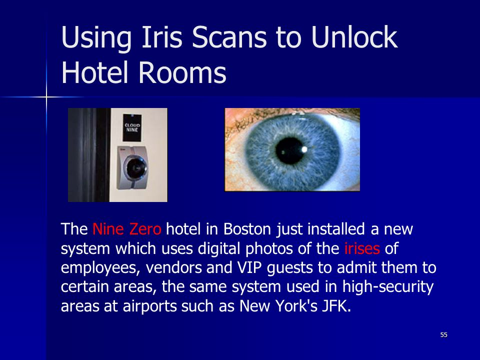 55 Using Iris Scans to Unlock Hotel Rooms The Nine Zero hotel in Boston just installed a new system which uses digital photos of the irises of employees, vendors and VIP guests to admit them to certain areas, the same system used in high-security areas at airports such as New York s JFK.