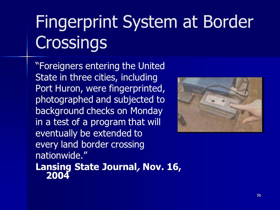 56 Fingerprint System at Border Crossings Foreigners entering the United State in three cities, including Port Huron, were fingerprinted, photographed and subjected to background checks on Monday in a test of a program that will eventually be extended to every land border crossing nationwide. Lansing State Journal, Nov.
