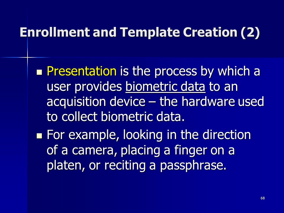 68 Enrollment and Template Creation (2) Presentation is the process by which a user provides biometric data to an acquisition device – the hardware used to collect biometric data.